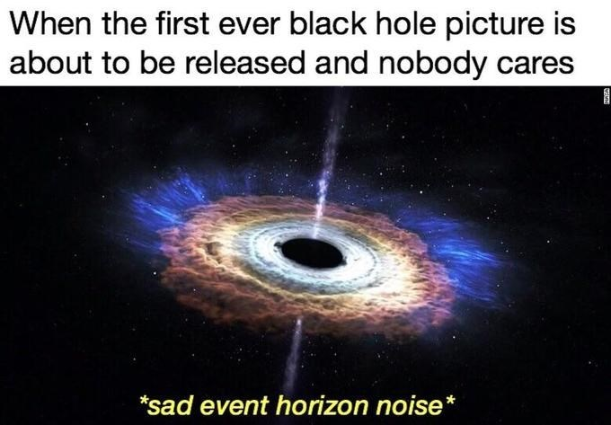 Text - When the first ever black hole picture is about to be released and nobody cares *sad event horizon noise*