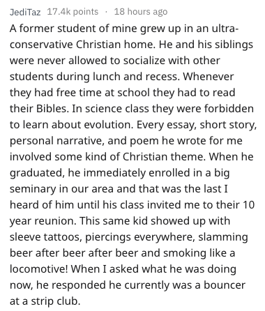 Text - JediTaz 17.4k points 18 hours ago A former student of mine grew up in an ultra- conservative Christian home. He and his siblings were never allowed to socialize with other students during lunch and recess. Whenever they had free time at school they had to read their Bibles. In science class they were forbidden to learn about evolution. Every essay, short story, personal narrative, and poem he wrote for me involved some kind of Christian theme. When he graduated, he immediately enrolled in