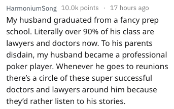 Text - HarmoniumSong 10.0k points 17 hours ago My husband graduated from a fancy prep school. Literally over 90% of his class are lawyers and doctors now. To his parents disdain, my husband became a professional poker player. Whenever he goes to reunions there's a circle of these super successful doctors and lawyers around him because they'd rather listen to his stories