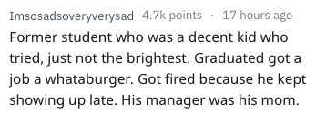 Text - Imsosadsoveryverysad 4.7k points 17 hours ago Former student who was a decent kid who tried, just not the brightest. Graduated got a job a whataburger. Got fired because he kept showing up late. His manager was his mom