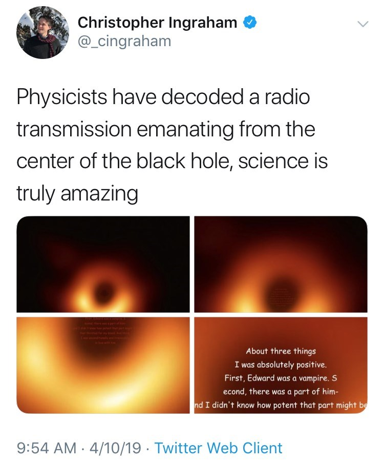 Text - Christopher Ingraham @_cingraham Physicists have decoded a radio transmission emanating from the center of the black hole, science is truly amazing About three things I was absolutely positive First, Edward was a vampire. S econd, there was a part of him- nd I didn't know how potent that part might be 9:54 AM 4/10/19 Twitter Web Client