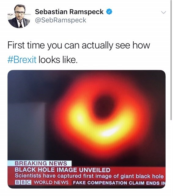 Text - Sebastian Ramspeck @SebRamspeck First time you can actually see how #Brexit looks like. BREAKING NEWS BLACK HOLE IMAGE UNVEILED Scientists have captured first image of giant black hole BBC WORLD NEWS FAKE COMPENSATION CLAIM ENDS IN