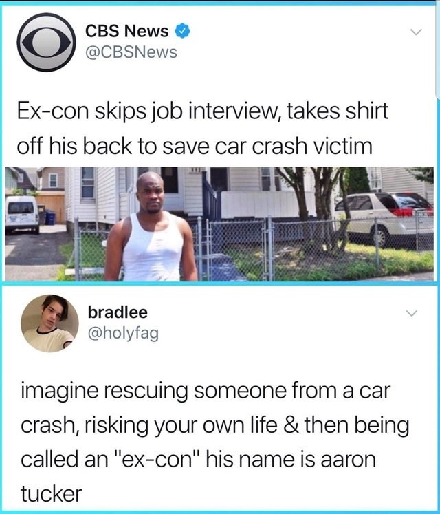 """CBS News @CBSNews Ex-con skips job interview, takes shirt off his back to save car crash victim bradlee @holyfag imagine rescuing someone from a car crash, risking your own life & then being called an """"ex-con"""" his name is aaron tucker"""