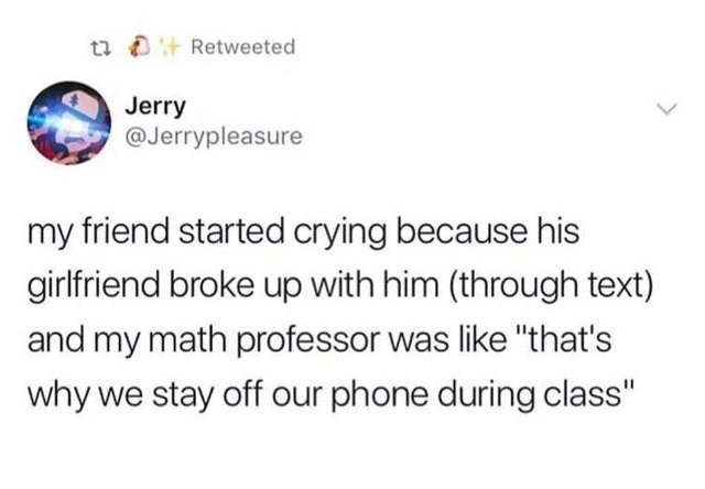 """Text - t Retweeted Jerry @Jerrypleasure my friend started crying because his girlfriend broke up with him (through text) and my math professor was like """"that's why we stay off our phone during class"""""""
