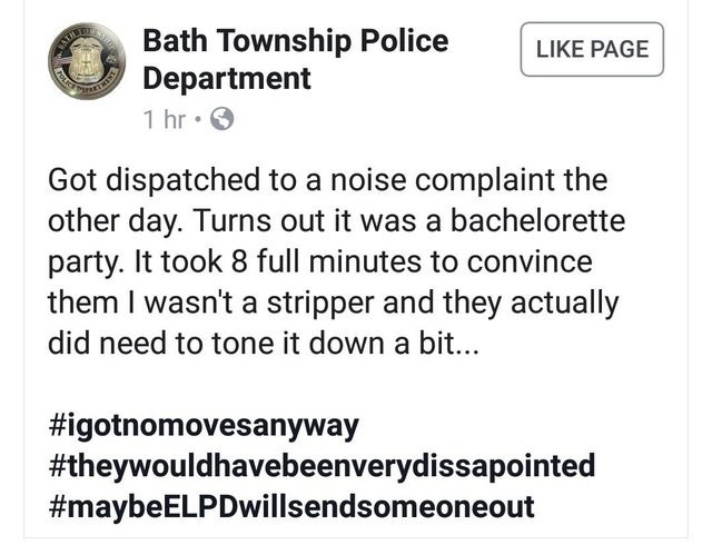 Text - Bath Township Police Department 1 hr TANLER LIKE PAGE MENT Got dispatched to a noise complaint the other day. Turns out it was a bachelorette party. It took 8 full minutes to convince them I wasn't a stripper and they actually did need to tone it down a bi... #igotnomovesanyway #theywouldhavebeenverydissapointed #maybeELPDwillsendsomeoneout POLICS