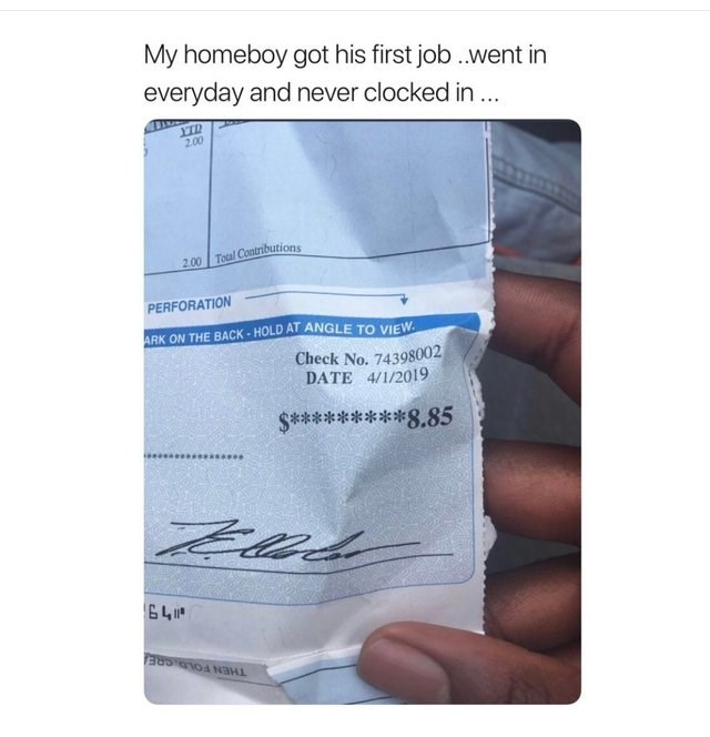 Text - My homeboy got his first job..went in everyday and never clocked in.. 2.00 200 Total Contributions PERFORATION ARK ON THE BACK-HOLD AT ANGLE TO vIEW Check No. 74398002 DATE 4/1/2019 88802288*S 641 THEN FOLDSRE