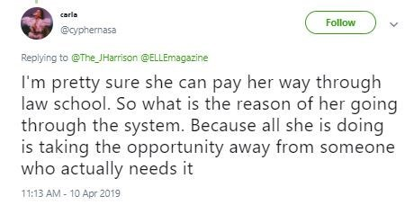 Text - carla Follow @cyphernasa Replying to @The JHarison @ELLEmagazine I'm pretty sure she can pay her way through law school. So what is the reason of her going through the system. Because all she is doing is taking the opportunity away from someone who actually needs it 11:13 AM- 10 Apr 2019