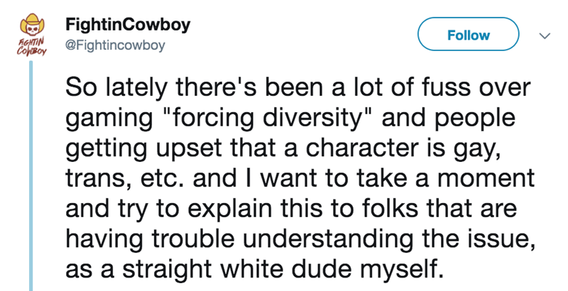"Text - FightinCowboy Follow AGHTIN ColBoy @Fightincowboy So lately there's been a lot of fuss over gaming ""forcing diversity"" and people getting upset that a character is gay, trans, etc. and I want to take a moment and try to explain this to folks that are having trouble understanding the issue, as a straight white dude myself."
