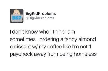 "Tweet that reads, ""I don't know who I think I am sometimes...ordering a fancy almond croissant with my coffee like I'm not one paycheck away from being homeless"""