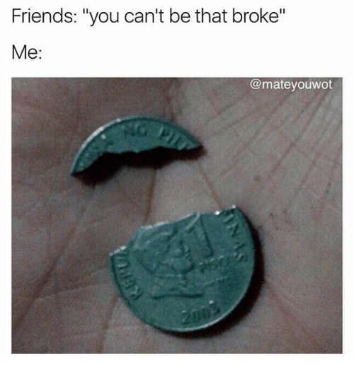 "poor meme - Text - Friends: ""you can't be that broke"" Me: @mateyouwot 200"