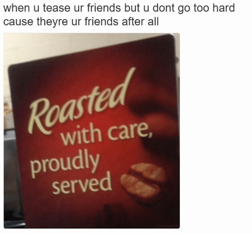 "Caption that reads, ""When you tease your friends but you don't go too hard cause they're your friends after all"" above a pic of a sign that reads, ""Roasted with care, proudly served"""