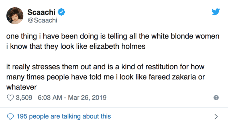 twitter post one thing i have been doing is telling all the white blonde women i know that they look like elizabeth holmes it really stresses them out and is a kind of restitution for how many times people have told me i look like fareed zakaria or whatever