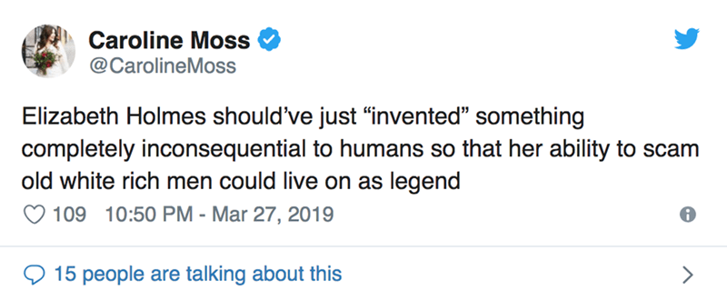 """twitter post Elizabeth Holmes should've just """"invented"""" something completely inconsequential to humans so that her ability to scam old white rich men could live on as legend"""