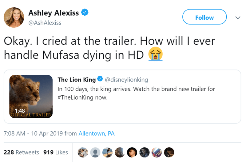 Text - Ashley Alexiss Follow @AshAlexiss Okay. I cried at the trailer. How will I ever handle Mufasa dying in HD King@disneylionking The Lion In 100 days, the king arrives. Watch the brand new trailer for #TheLionKing now. 1:48 OFFICIAL TRAILER 7:08 AM - 10 Apr 2019 from Allentown, PA 228 Retweets 919 Likes
