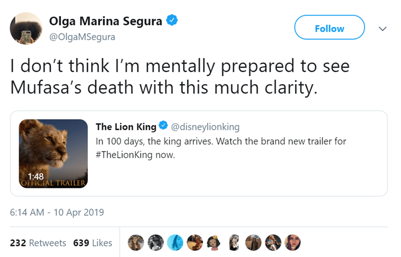Text - Olga Marina Segura Follow @OlgaMSegura I don't think I'm mentally prepared to see Mufasa's death with this much clarity. King @disneylionking The Lion In 100 days, the king arrives. Watch the brand new trailer for #TheLionKing now. 1:48 OFFICIAL TRAILER 6:14 AM-10 Apr 2019 232 Retweets 639 Likes