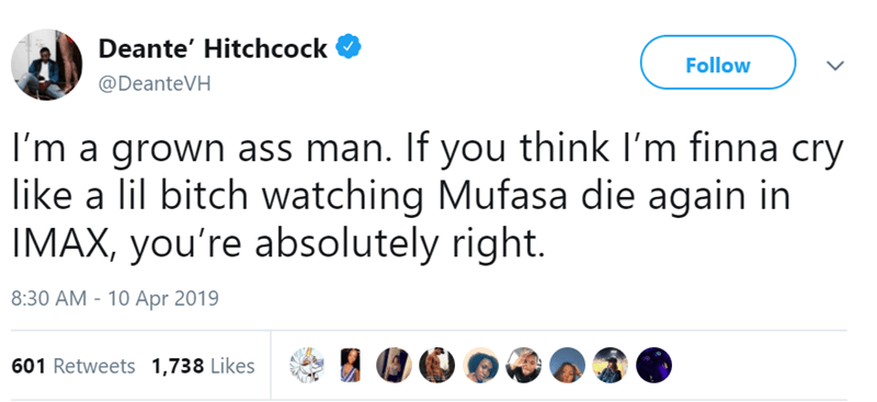 Text - Deante' Hitchcock Follow @DeanteVH I'm a grown ass man. If you think I'm finna cry like a lil bitch watching Mufasa die again in IMAX, you're absolutely right. 8:30 AM 10 Apr 2019 601 Retweets 1,738 Likes