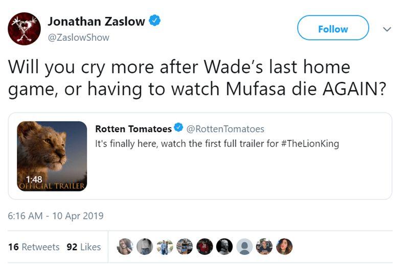 Text - Jonathan Zaslow Follow @ZaslowShow Will you cry more after Wade's last home game, or having to watch Mufasa die AGAIN? Rotten Tomatoes @RottenTomatoes It's finally here, watch the first full trailer for #TheLionKing 1:48 OFFICIAL TRAILER 6:16 AM - 10 Apr 2019 16 Retweets 92 Likes