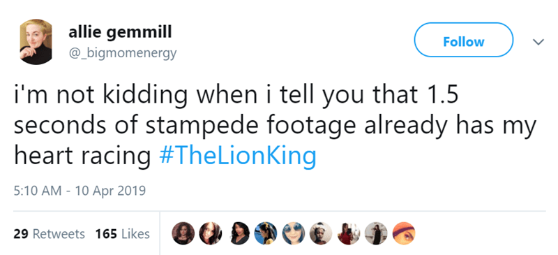 Text - allie gemmill Follow @_bigmomenergy i'm not kidding when i tell you that 1.5 seconds of stampede footage already has my heart racing #The LionKing 5:10 AM - 10 Apr 2019 29 Retweets 165 Likes