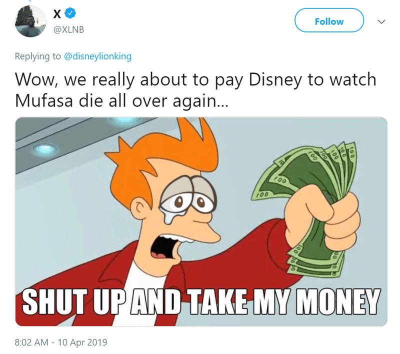 Cartoon - Follow @XLNB Wow, we really about to pay Disney to watch Mufasa die all over again... Replying to @disneylionking 00 100 100 SHUT UP AND TAKE MY MONEY 8:02 AM 10 Apr 2019 00