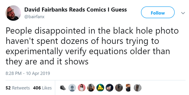 twitter post People disappointed in the black hole photo haven't spent dozens of hours trying to experimentally verify equations older than they are and it shows