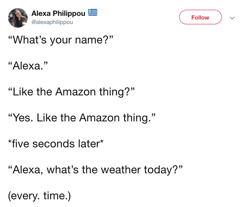 "twitter post ""What's your name?"" ""Alexa."" ""Like the Amazon thing?"" ""Yes. Like the Amazon thing."" five seconds later* ""Alexa, what's the weather today?"" (every. time.)"