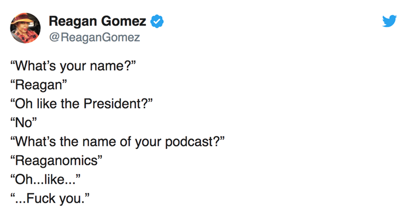 "twitter post ""What's your name?"" ""Reagan"" ""Oh like the President?"" ""No"" ""What's the name of your podcast?"" ""Reaganomics"" ""Oh...like..."" ""...Fuck you."""