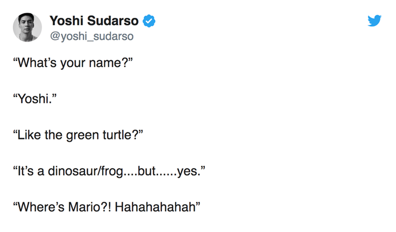 "twitter post ""What's your name?"" ""Yoshi."" 11 ""Like the green turtle?"" ""It's a dinosaur/frog....but...yes."" ""Where's Mario?! Hahahahahah"""