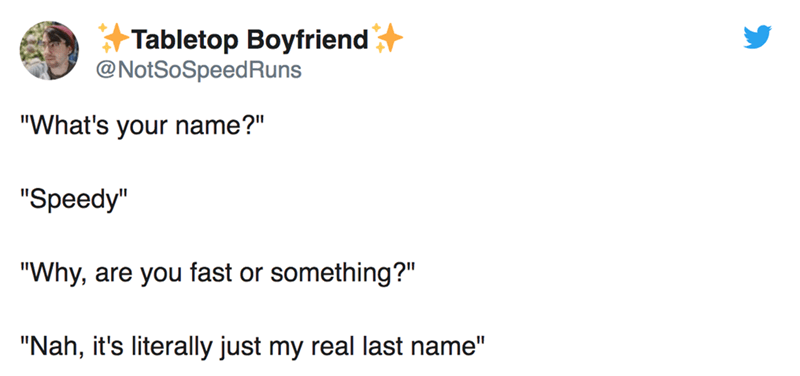 "twitter post ""What's your name?"" ""Speedy"" ""Why, something?"" are you fast or ""Nah, it's literally just my real last name"""