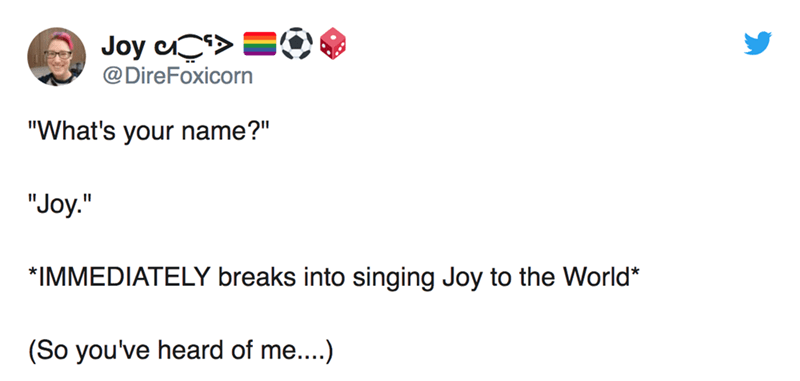 "twitter post ""What's your name?"" ""Joy."" II *IMMEDIATELY breaks into singing Joy to the World* (So you've heard of me....)"
