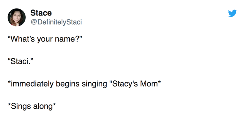 "twitter post ""What's your name?"" ""Staci."" ""immediately begins singing ""Stacy's Mom* Sings along*"