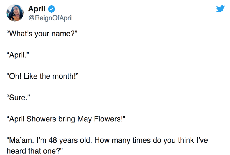 "twitter post ""What's your name?"" ""April."" ""Oh! Like the month!"" ""Sure."" 11 ""April Showers bring May Flowers!"" ""Ma'am. I'm 48 years old. How many timess do you think I've heard that one?"""