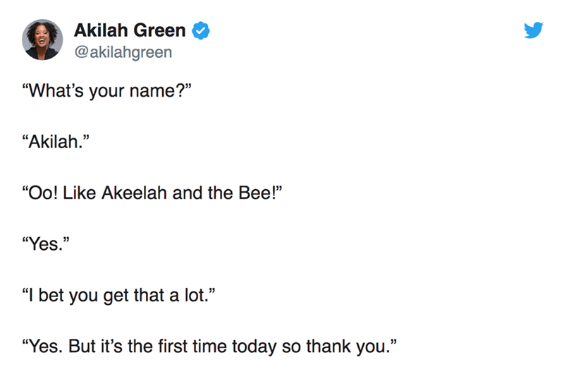 "twitter post ""What's your name?"" ""Akilah."" ""Oo! Like Akeelah and the Bee!"" ""Yes."" ""I bet you get that a lot."" ""Yes. But it's the first time today so thank you."""