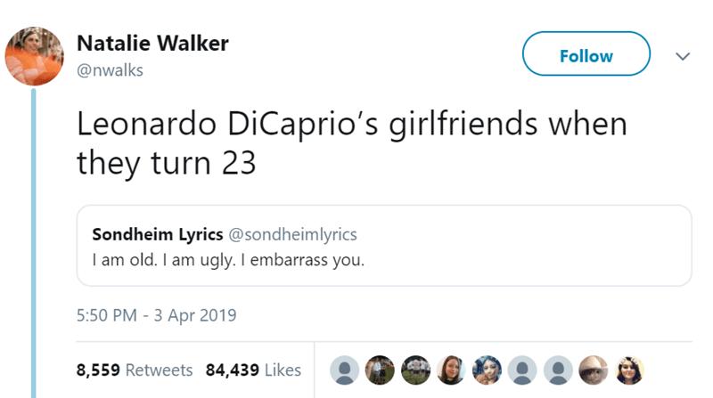 Text - Natalie Walker Follow @nwalks Leonardo DiCaprio's girlfriends when they turn 23 Sondheim Lyrics @sondheimlyrics I am old. I am ugly. I embarrass you. 5:50 PM 3 Apr 2019 8,559 Retweets 84,439 Likes
