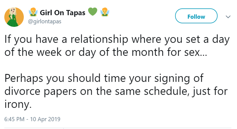 Text - Girl On Tapas Follow @girlontapas If you have a relationship where you set a day of the week or day of the month for sex... Perhaps you should time your signing of divorce papers on the same schedule, just for irony. 6:45 PM - 10 Apr 2019