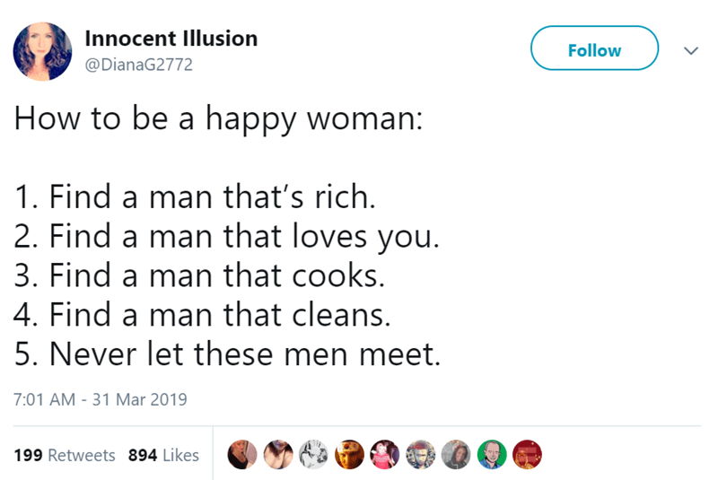 Text - Innocent Illusion Follow @DianaG2772 How to be a happy woman: 1. Find a man that's rich. 2. Find a man that loves you. 3. Find a man that cooks. 4. Find a man that cleans. 5. Never let these men meet. 7:01 AM -31 Mar 2019 199 Retweets 894 Likes