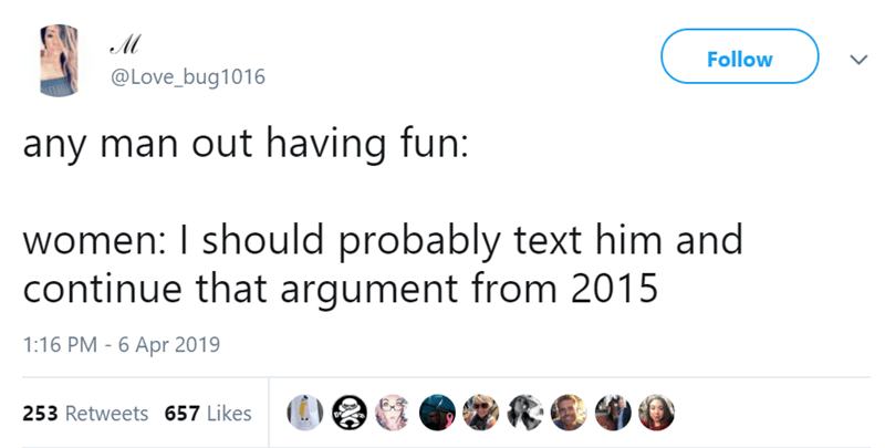 Text - M Follow @Love_bug1016 any man out having fun: women: I should probably text him and continue that argument from 2015 1:16 PM - 6 Apr 2019 253 Retweets 657 Likes