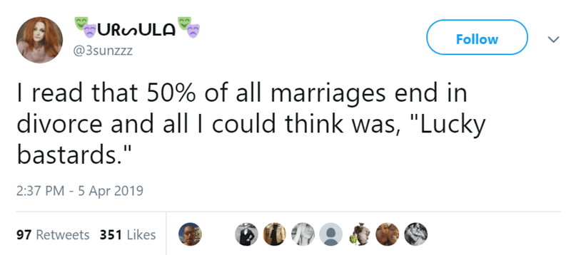 "Text - URunULA Follow @3sunzzz I read that 50% of all marriages end in divorce and all I could think was, ""Lucky bastards."" 2:37 PM - 5 Apr 2019 97 Retweets 351 Likes"