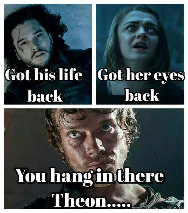 Text - Got his life Got her eyes back back You hangin there Theon....