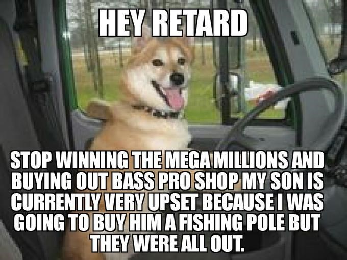 Dog - HEY RETARD STOP WINNING THE MEGA MILLIONS AND BUYING OUT BASS PRO SHOP MY SON IS CURRENTLY VERYUPSET BECAUSE I WAS GOING TO BUY HIMA FISHING POLE BUT THEY WERE ALL OUT