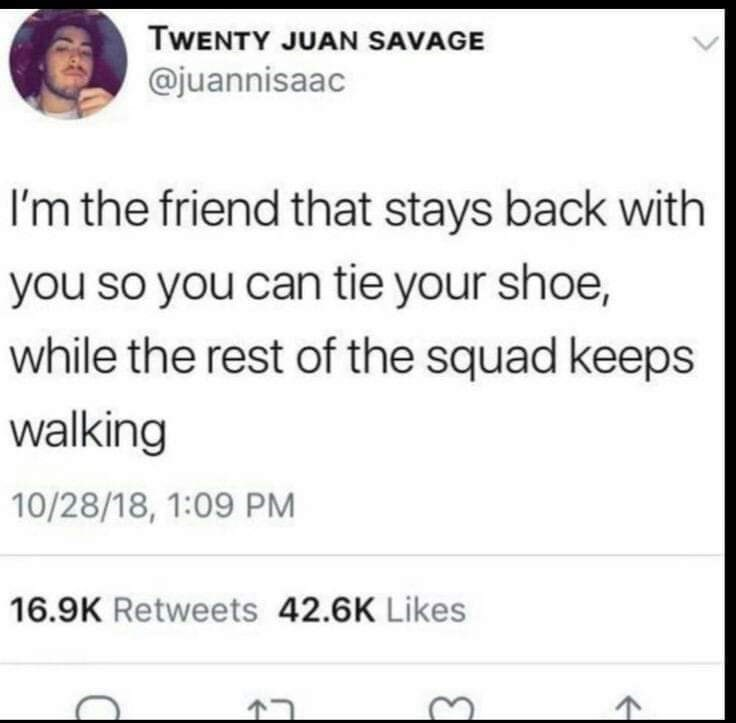 Text - TWENTY JUAN SAVAGE @juannisaac I'm the friend that stays back with you so you can tie your shoe, while the rest of the squad keeps walking 10/28/18, 1:09 PM 16.9K Retweets 42.6K Likes T