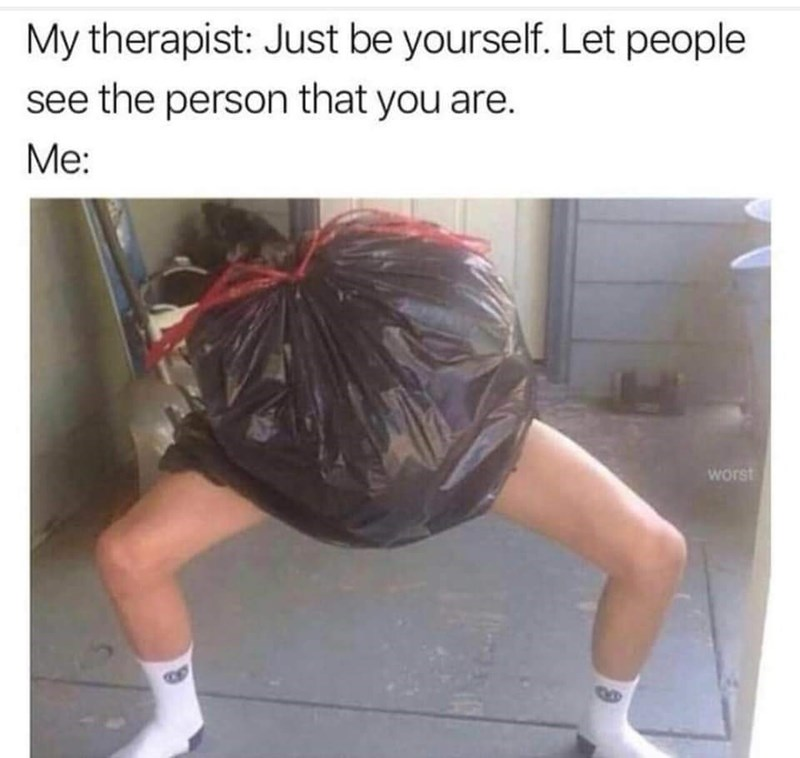Shoulder - My therapist: Just be yourself. Let people see the person that you are. Me: worst