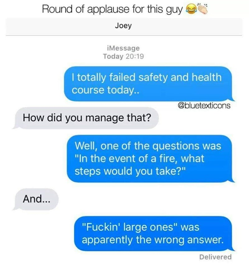 """Text - Round of applause for this guy Joey iMessage Today 20:19 I totally failed safety and health course today.. @bluetexticons How did you manage that? Well, one of the questions was """"In the event of a fire, what steps would you take?"""" And... """"Fuckin' large ones"""" was apparently the wrong answer. Delivered"""