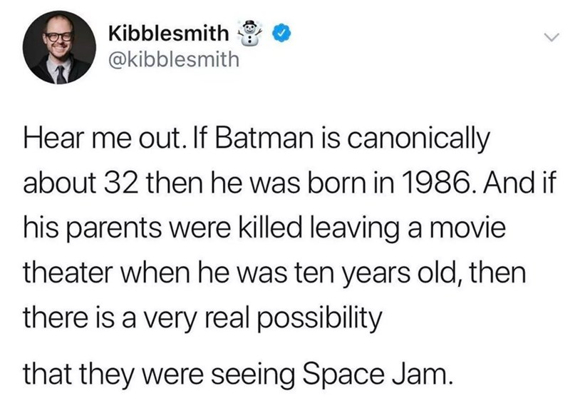 Text - Kibblesmith @kibblesmith Hear me out. If Batman is canonically about 32 then he was born in 1986. And if his parents were killed leaving a movie theater when he was ten years old, then there is a very real possibility that they were seeing Space Jam.