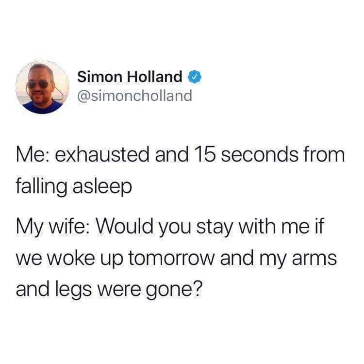 Text - Simon Holland @simoncholland Me: exhausted and 15 seconds from falling asleep My wife: Would you stay with meif we woke up tomorrow and my arms and legs were gone?
