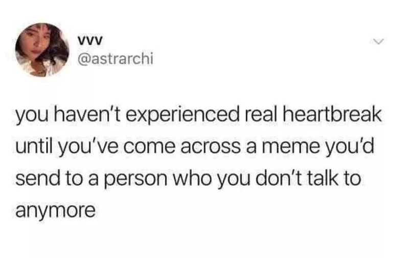 Text - VwV @astrarchi you haven't experienced real heartbreak until you've come across a meme you'd send to a person who you don't talk to anymore