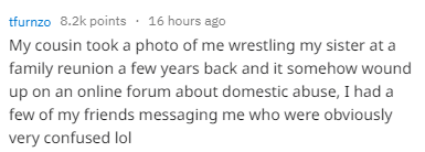 Text - tfurnzo 8.2k points 16 hours ago My cousin took a photo of me wrestling my sister at a family reunion a few years back and it somehow wound up on an online forum about domestic abuse, I had a few of my friends messaging me who were obviously very confused lol