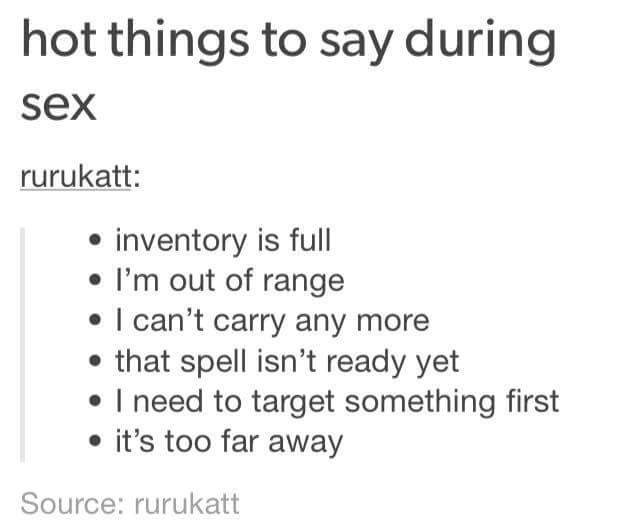 Text - hot things to say during sex rurukatt: inventory is full I'm out of range I can't carry any more that spell isn't ready yet I need to target something first it's too far away Source: rurukatt