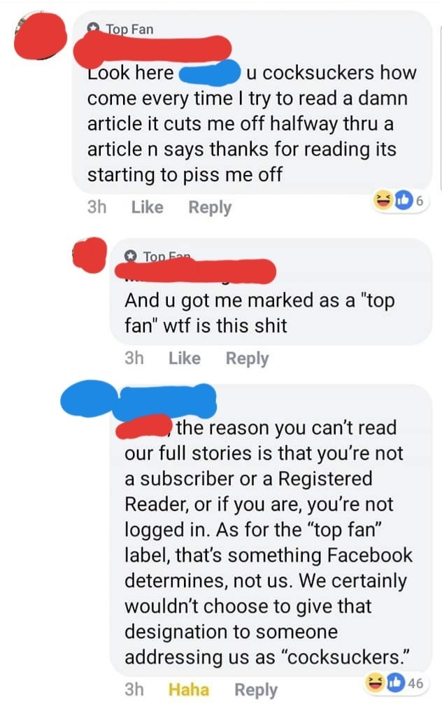 """facebook comments Look here u cocksuckers how come every time I try to read a damn article it cuts me off halfway thru a article n says thanks for reading its starting to piss me off 6 3h Like Reply Top Fan And u got me marked as a """"top fan"""" wtf is this shit 3h Reply Like the reason you can't read our full stories is that you're not a subscriber or a Registered Reader, or if you are, you're not logged in. As for the """"top fan"""" label, t"""
