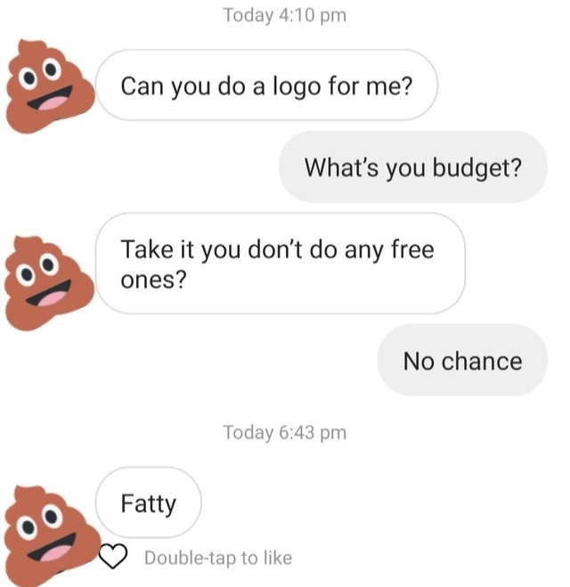 messages person asking for free logo Can you do a logo for me? What's you budget? Take it you don't do any free ones? No chance Today 6:43 pm Fatty Double-tap to like