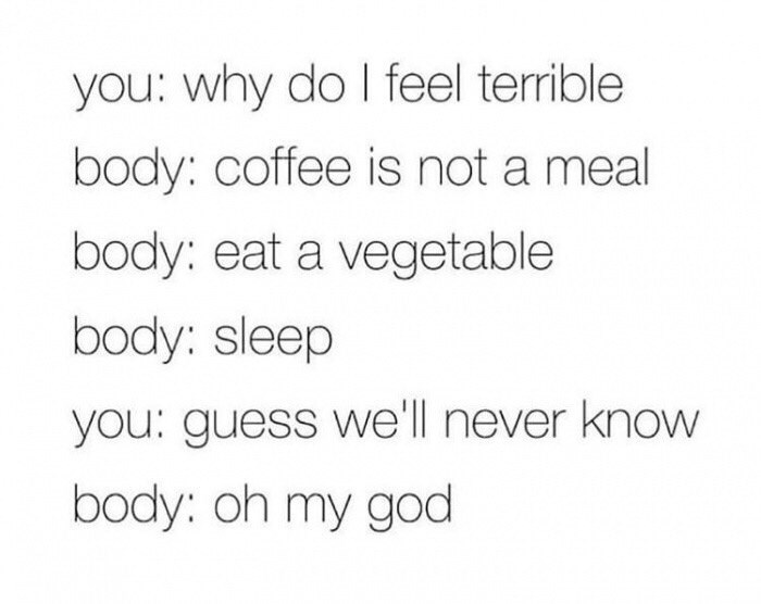 Text - you: why do I feel terrible body: coffee is not a meal body: eat a vegetable body: sleep you: guess we'll never know body: oh my god